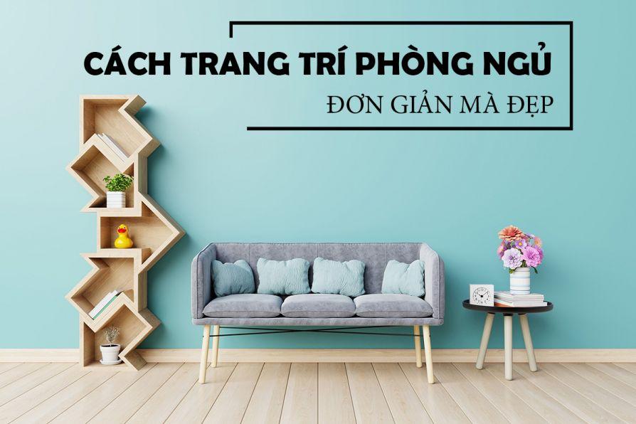 Hướng dẫn cách trang trí phòng ngủ đơn giản mà đẹp cho không gian cá nhân và thoải mái